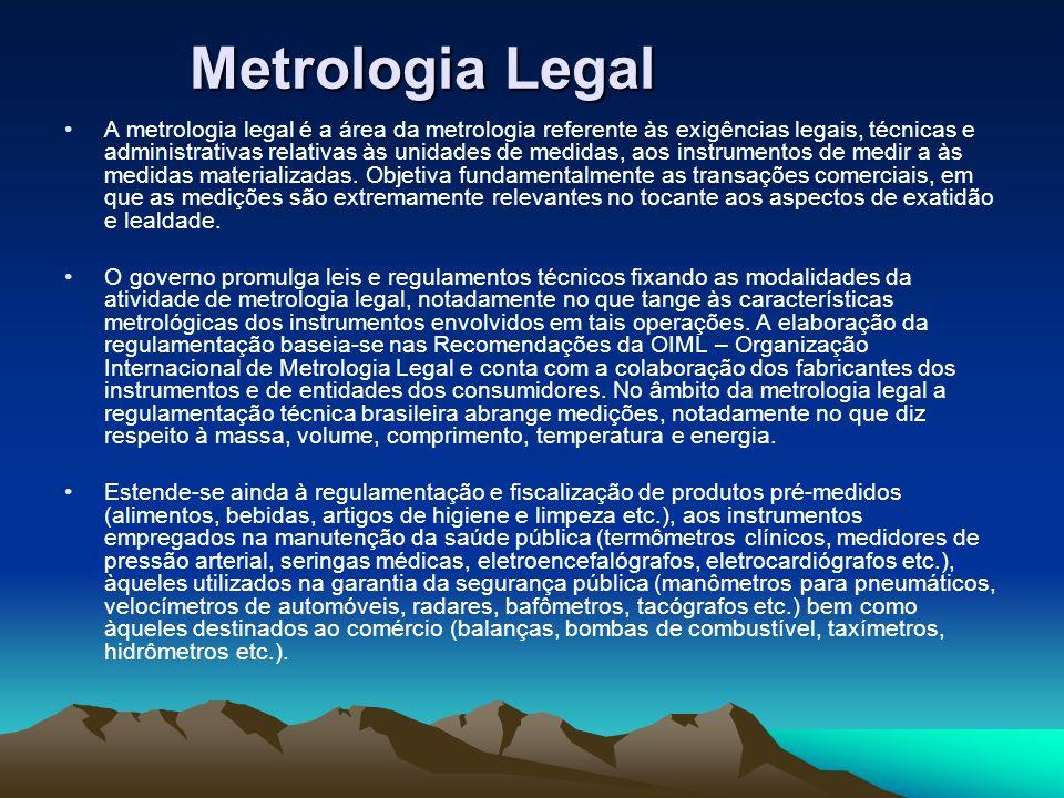 Metrologia Legal A metrologia legal é a área da metrologia referente às exigências legais, técnicas e administrativas relativas às unidades de medidas