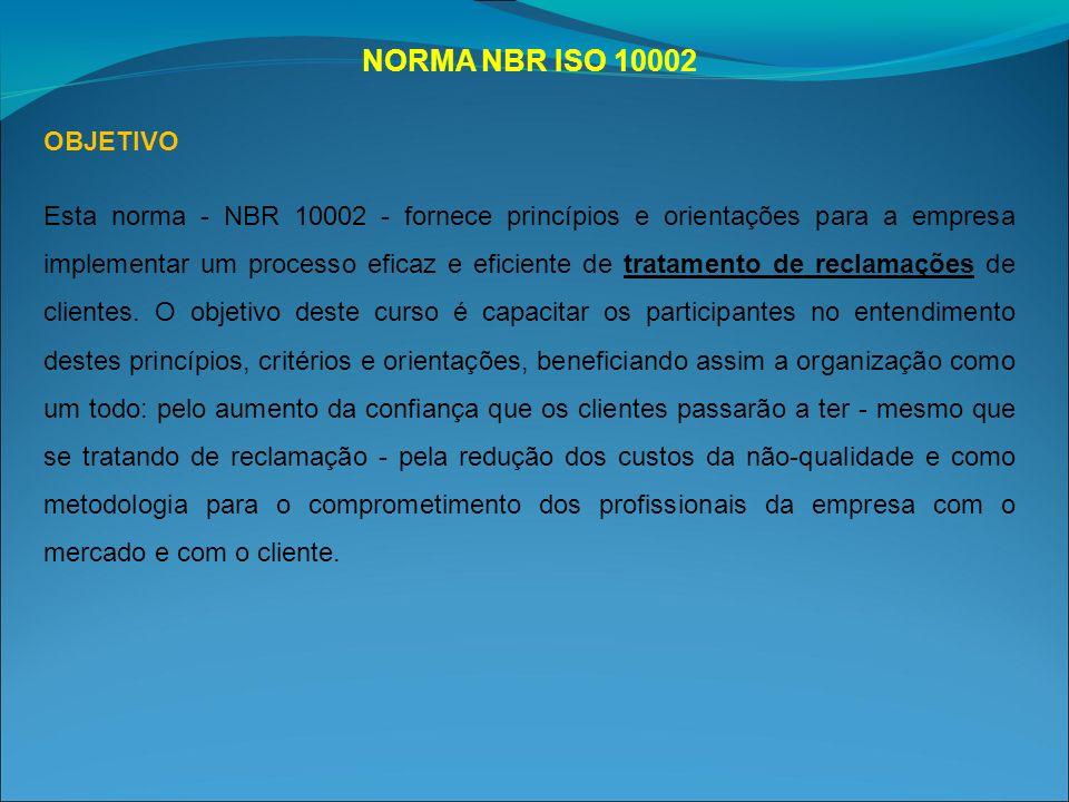 NORMA NBR ISO 10002 OBJETIVO Esta norma - NBR 10002 - fornece princípios e orientações para a empresa implementar um processo eficaz e eficiente de tratamento de reclamações de clientes.