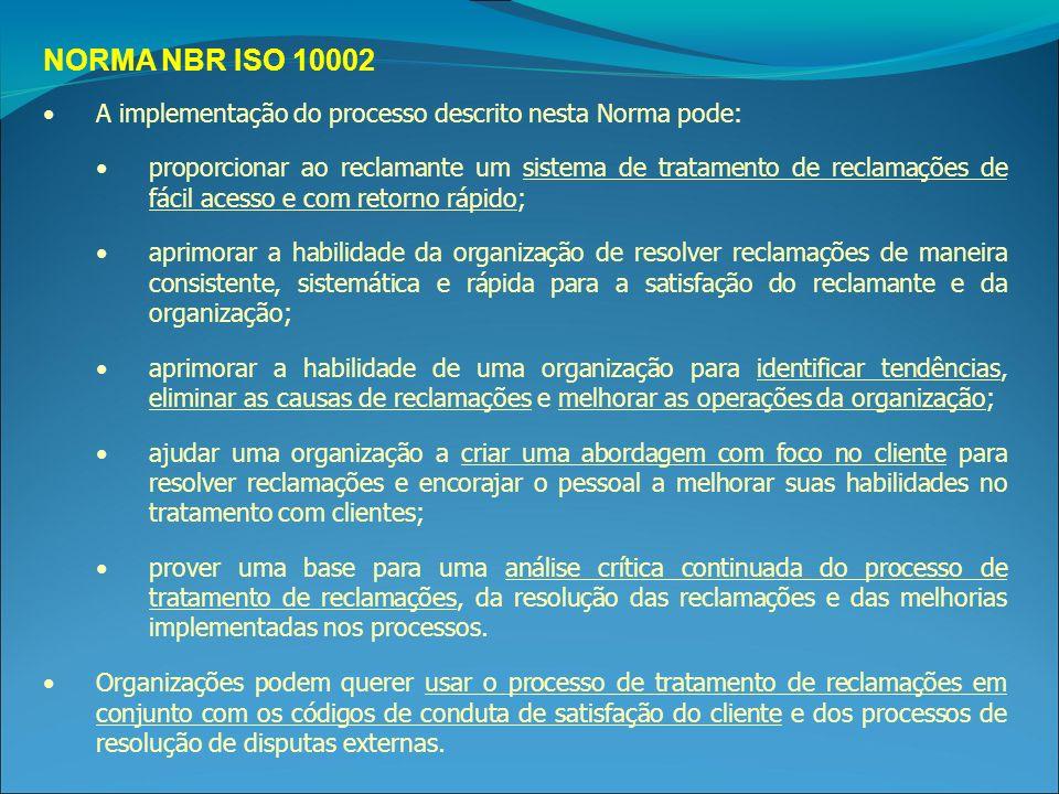 NORMA NBR ISO 10002 A implementação do processo descrito nesta Norma pode: proporcionar ao reclamante um sistema de tratamento de reclamações de fácil