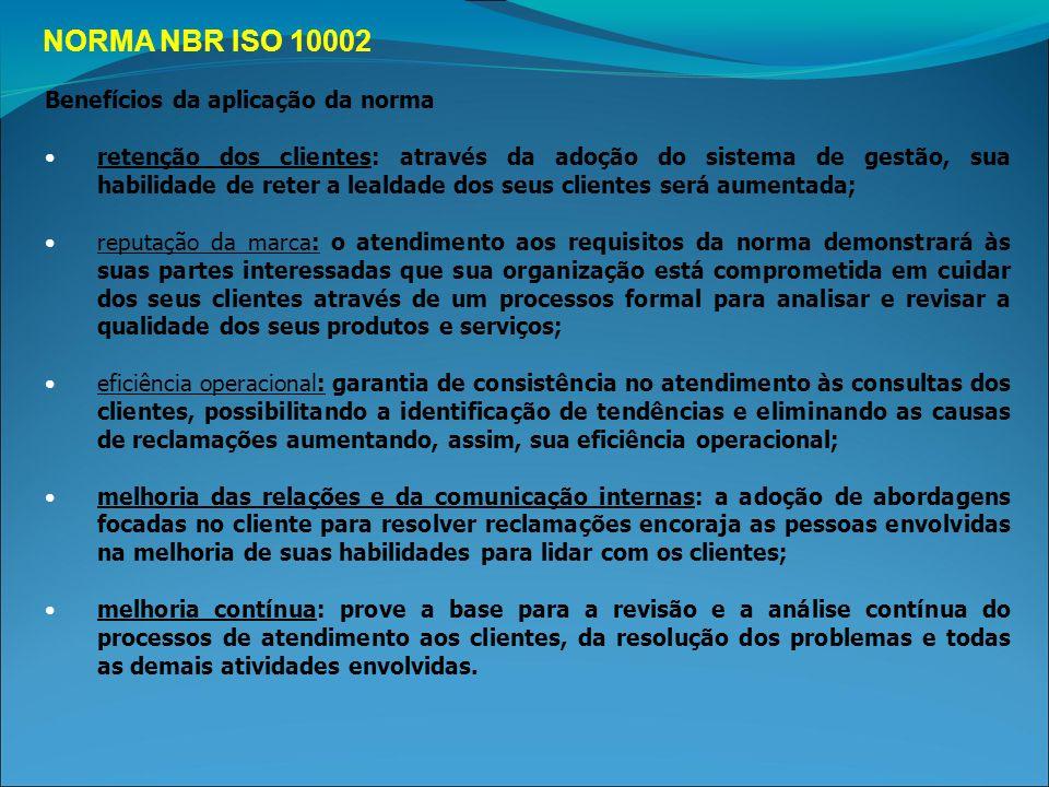 NORMA NBR ISO 10002 Benefícios da aplicação da norma retenção dos clientes: através da adoção do sistema de gestão, sua habilidade de reter a lealdade