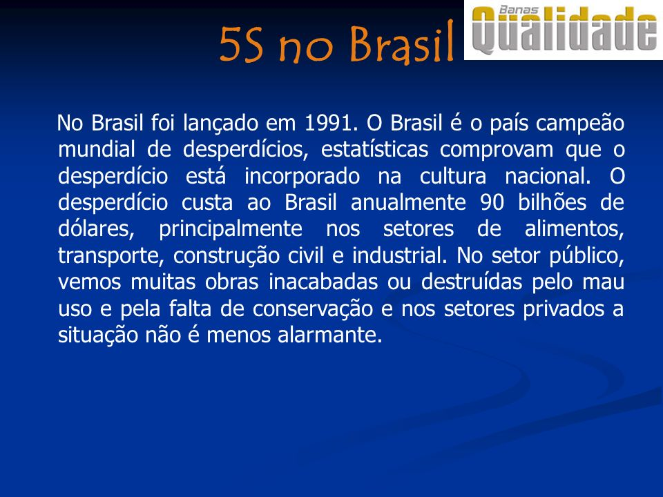 5S no Brasil No Brasil foi lançado em 1991. O Brasil é o país campeão mundial de desperdícios, estatísticas comprovam que o desperdício está incorpora