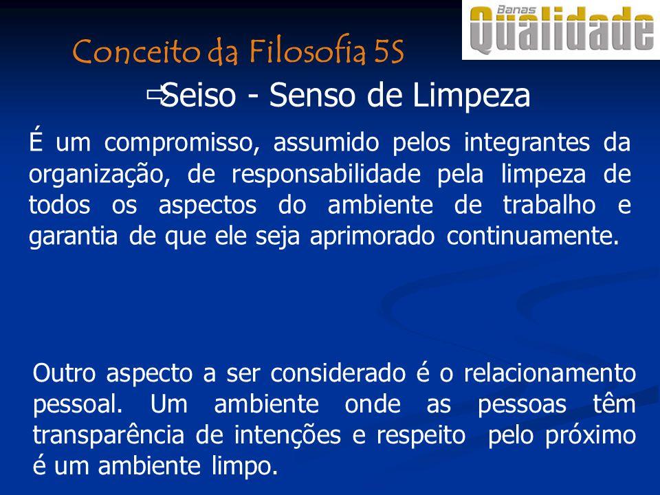 Seiso - Senso de Limpeza É um compromisso, assumido pelos integrantes da organização, de responsabilidade pela limpeza de todos os aspectos do ambient