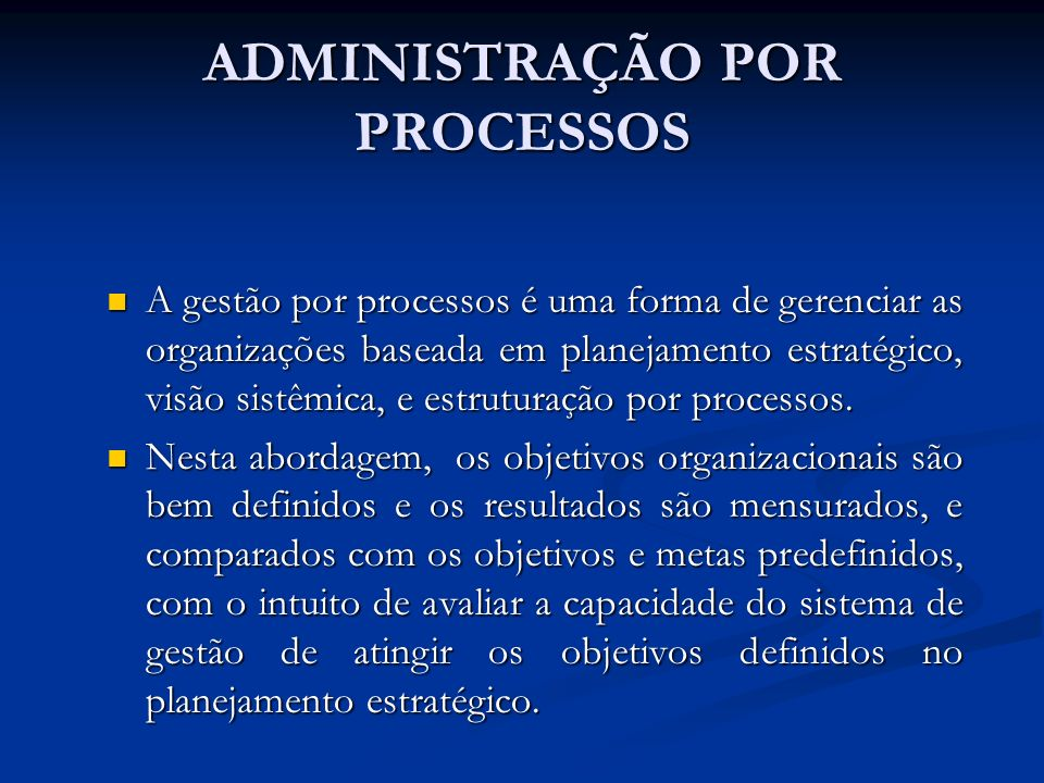ADMINISTRAÇÃO POR PROCESSOS A gestão por processos é uma forma de gerenciar as organizações baseada em planejamento estratégico, visão sistêmica, e es
