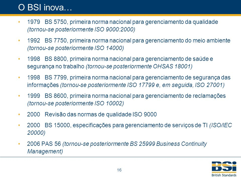 16 O BSI inova… 1979 BS 5750, primeira norma nacional para gerenciamento da qualidade (tornou-se posteriormente ISO 9000:2000) 1992 BS 7750, primeira norma nacional para gerenciamento do meio ambiente (tornou-se posteriormente ISO 14000) 1998 BS 8800, primeira norma nacional para gerenciamento de saúde e segurança no trabalho (tornou-se posteriormente OHSAS 18001) 1998 BS 7799, primeira norma nacional para gerenciamento de segurança das informações (tornou-se posteriormente ISO 17799 e, em seguida, ISO 27001) 1999 BS 8600, primeira norma nacional para gerenciamento de reclamações (tornou-se posteriormente ISO 10002) 2000 Revisão das normas de qualidade ISO 9000 2000 BS 15000, especificações para gerenciamento de serviços de TI (ISO/IEC 20000) 2006 PAS 56 (tornou-se posteriormente BS 25999 Business Continuity Management)