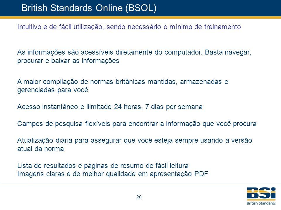 20 British Standards Online (BSOL) Intuitivo e de fácil utilização, sendo necessário o mínimo de treinamento As informações são acessíveis diretamente do computador.