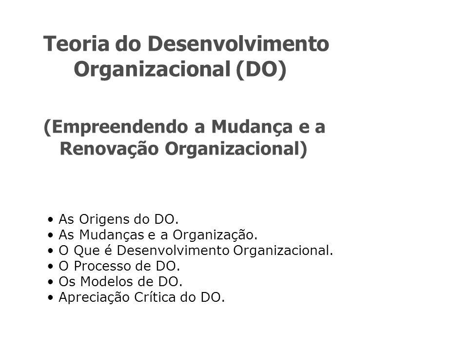Teoria do Desenvolvimento Organizacional (DO) (Empreendendo a Mudança e a Renovação Organizacional) As Origens do DO. As Mudanças e a Organização. O Q