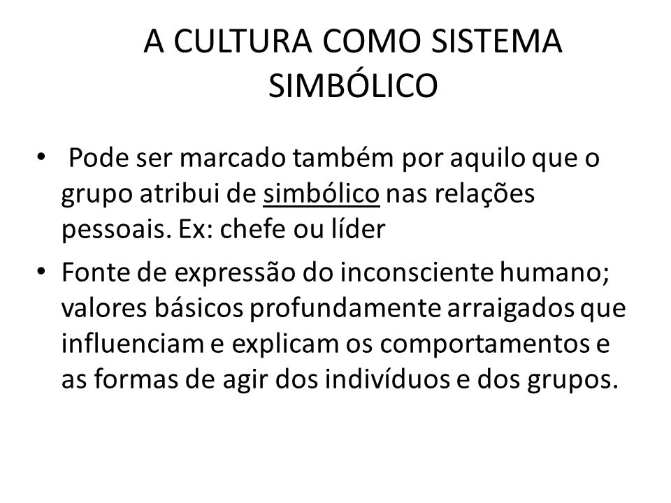 A CULTURA COMO SISTEMA SIMBÓLICO Pode ser marcado também por aquilo que o grupo atribui de simbólico nas relações pessoais. Ex: chefe ou líder Fonte d