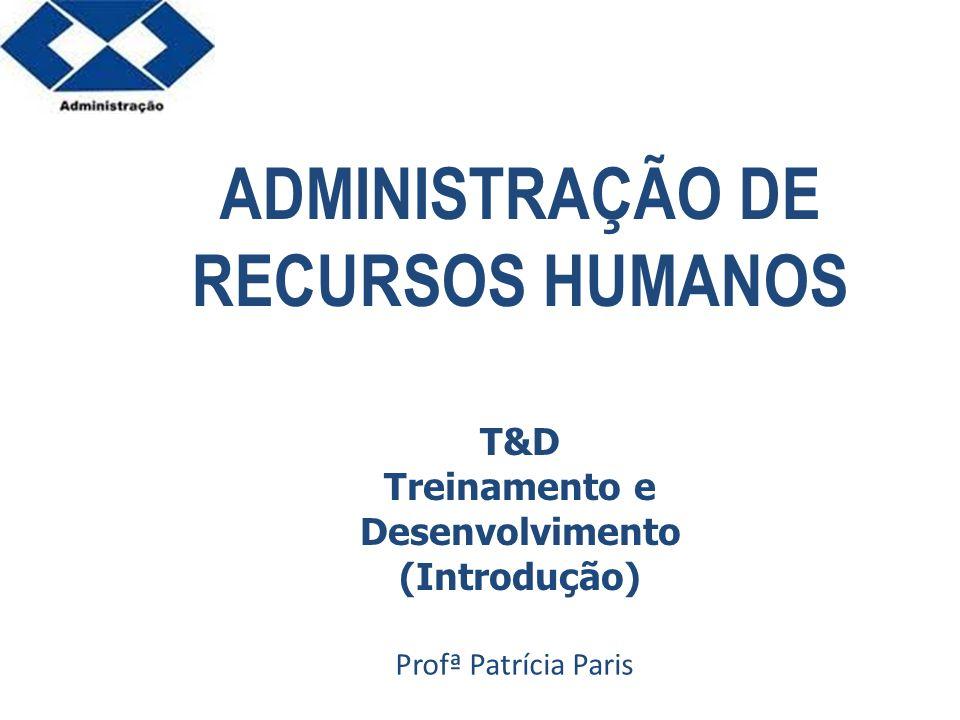 Parte 2 ADMINISTRAÇÃO DE RECURSOS HUMANOS Profª Patrícia Paris T&D Treinamento e Desenvolvimento (Introdução)