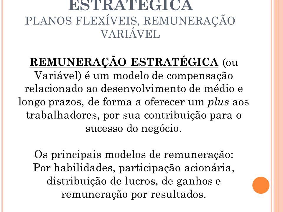 REMUNERAÇÃO ESTRATÉGICA PLANOS FLEXÍVEIS, REMUNERAÇÃO VARIÁVEL REMUNERAÇÃO ESTRATÉGICA (ou Variável) é um modelo de compensação relacionado ao desenvolvimento de médio e longo prazos, de forma a oferecer um plus aos trabalhadores, por sua contribuição para o sucesso do negócio.