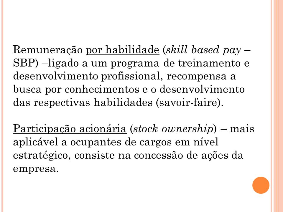Remuneração por habilidade ( skill based pay – SBP) –ligado a um programa de treinamento e desenvolvimento profissional, recompensa a busca por conhecimentos e o desenvolvimento das respectivas habilidades (savoir-faire).