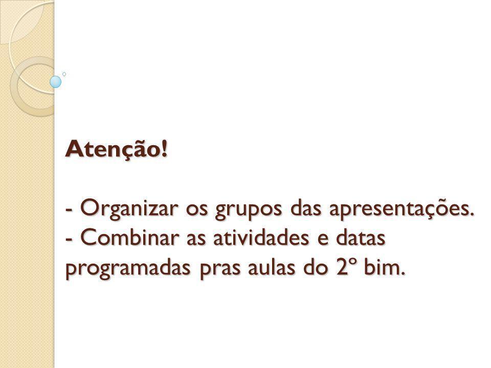 Atenção! - Organizar os grupos das apresentações. - Combinar as atividades e datas programadas pras aulas do 2º bim.