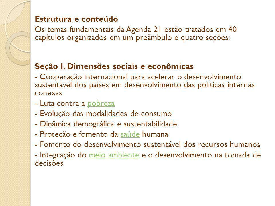 Estrutura e conteúdo Os temas fundamentais da Agenda 21 estão tratados em 40 capítulos organizados em um preâmbulo e quatro seções: Seção I. Dimensões
