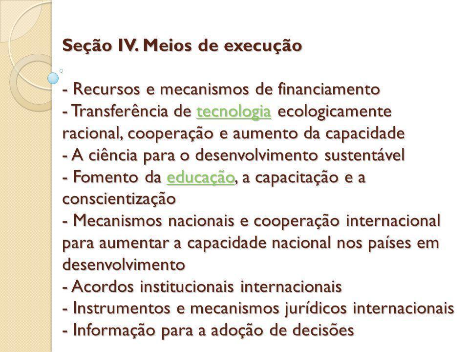 Seção IV. Meios de execução - Recursos e mecanismos de financiamento - Transferência de tecnologia ecologicamente racional, cooperação e aumento da ca