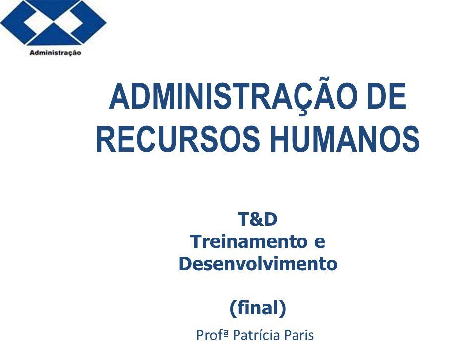 Parte 2 ADMINISTRAÇÃO DE RECURSOS HUMANOS Profª Patrícia Paris T&D Treinamento e Desenvolvimento (final)