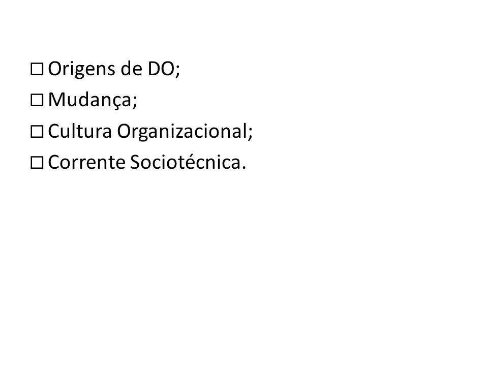 ¨ Origens de DO; ¨ Mudança; ¨ Cultura Organizacional; ¨ Corrente Sociotécnica.