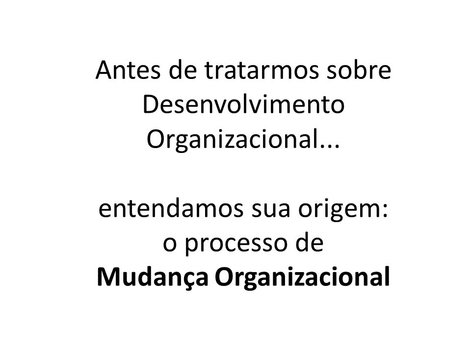 Antes de tratarmos sobre Desenvolvimento Organizacional... entendamos sua origem: o processo de Mudança Organizacional