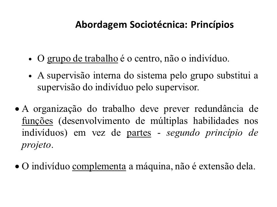 Abordagem Sociotécnica: Princípios O grupo de trabalho é o centro, não o indivíduo. A supervisão interna do sistema pelo grupo substitui a supervisão
