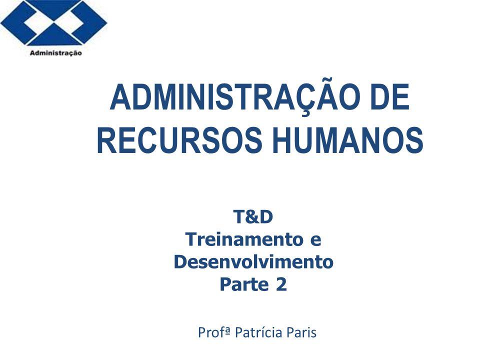 Parte 2 ADMINISTRAÇÃO DE RECURSOS HUMANOS Profª Patrícia Paris T&D Treinamento e Desenvolvimento Parte 2