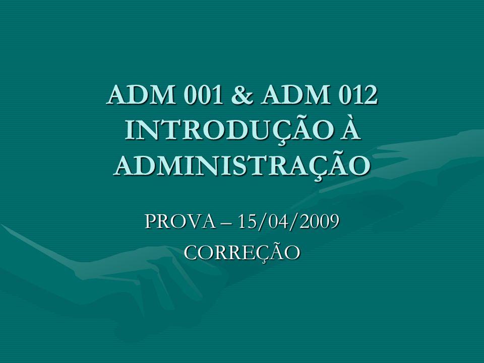 ADM 001 & ADM 012 INTRODUÇÃO À ADMINISTRAÇÃO PROVA – 15/04/2009 CORREÇÃO