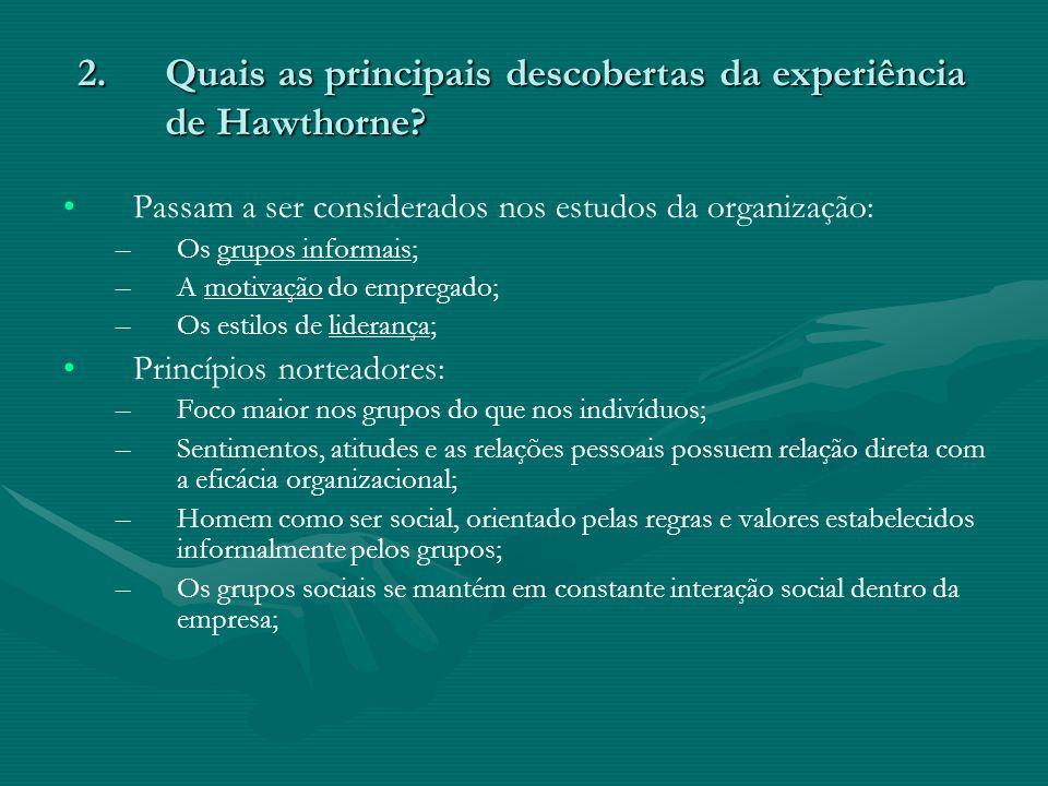 2.Quais as principais descobertas da experiência de Hawthorne? Passam a ser considerados nos estudos da organização: – –Os grupos informais; – –A moti