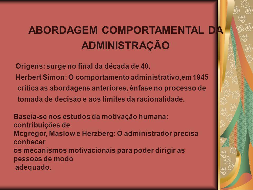 ABORDAGEM COMPORTAMENTAL DA ADMINISTRAÇÃO Origens: surge no final da década de 40. Herbert Simon: O comportamento administrativo,em 1945 critica as ab