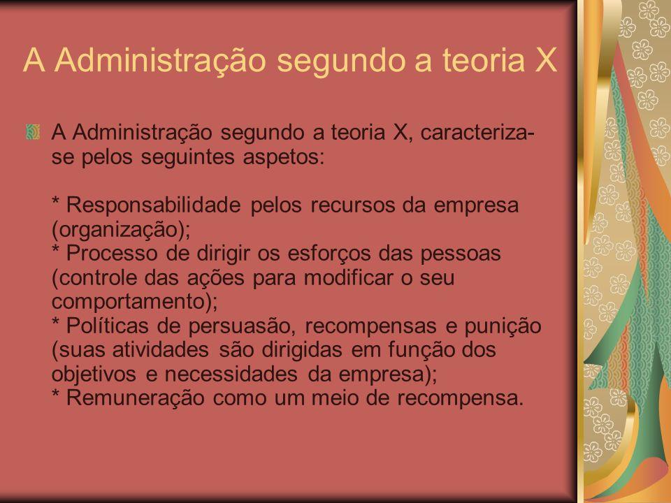 A Administração segundo a teoria X A Administração segundo a teoria X, caracteriza- se pelos seguintes aspetos: * Responsabilidade pelos recursos da e