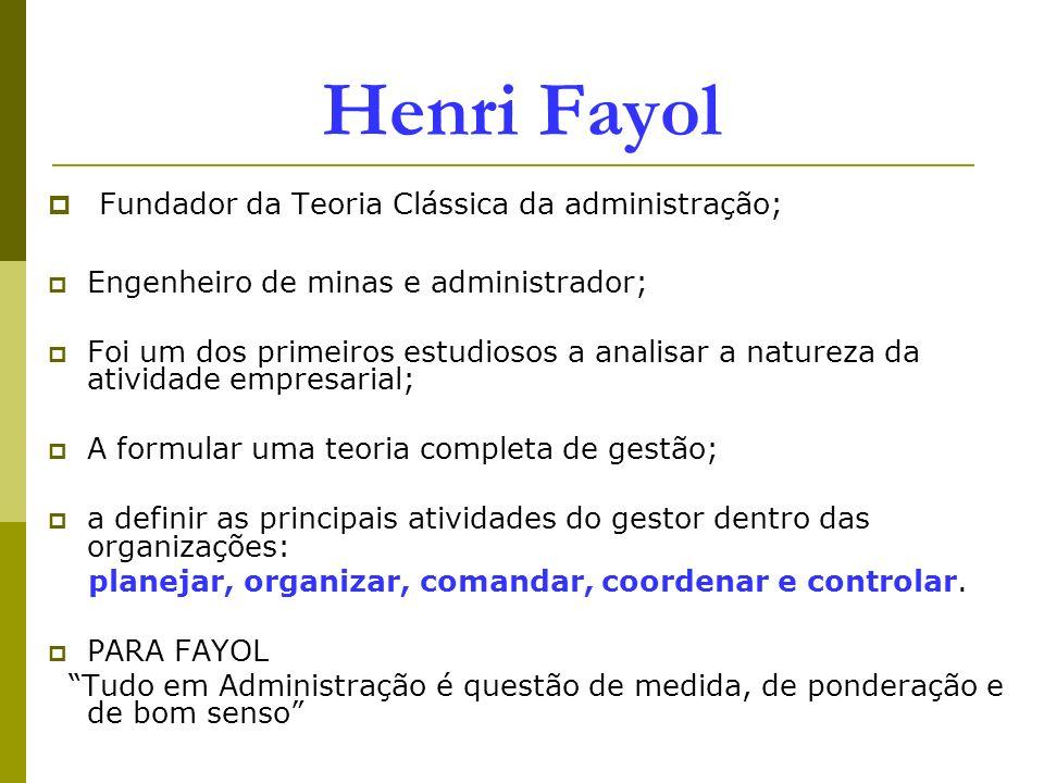 Henri Fayol Fundador da Teoria Clássica da administração; Engenheiro de minas e administrador; Foi um dos primeiros estudiosos a analisar a natureza d
