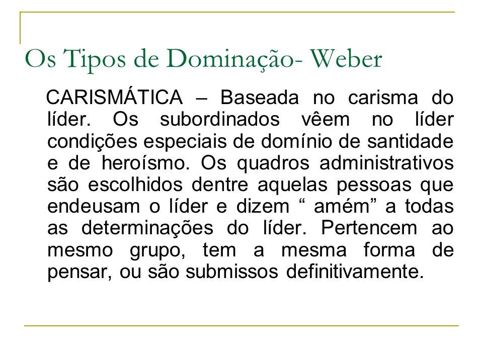 Os Tipos de Dominação- Weber CARISMÁTICA – Baseada no carisma do líder. Os subordinados vêem no líder condições especiais de domínio de santidade e de