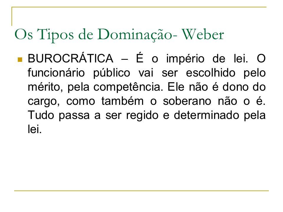 Os Tipos de Dominação- Weber BUROCRÁTICA – É o império de lei. O funcionário público vai ser escolhido pelo mérito, pela competência. Ele não é dono d