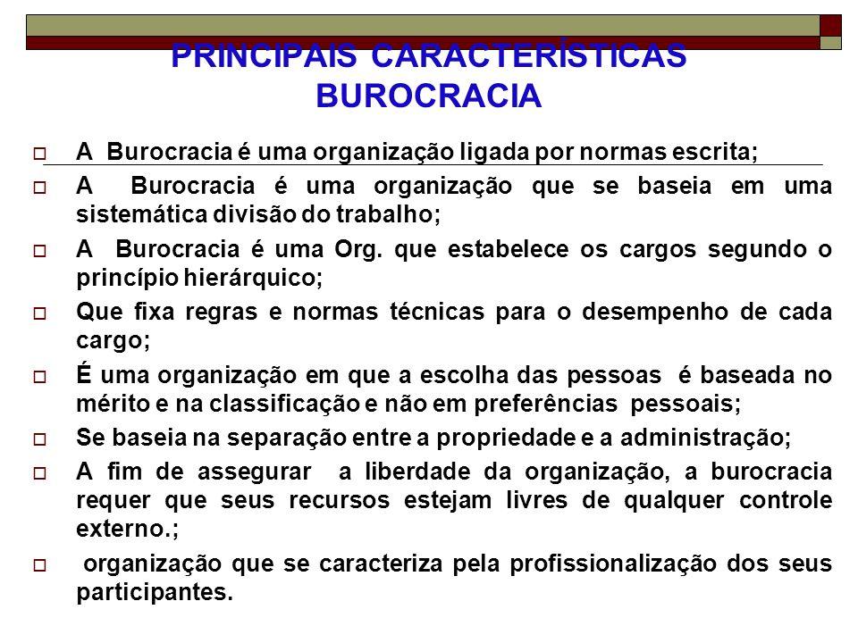 PRINCIPAIS CARACTERÍSTICAS BUROCRACIA A Burocracia é uma organização ligada por normas escrita; A Burocracia é uma organização que se baseia em uma si