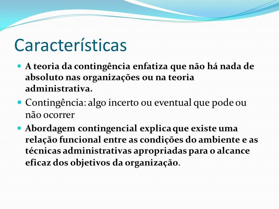 Características A teoria da contingência enfatiza que não há nada de absoluto nas organizações ou na teoria administrativa. Contingência: algo incerto
