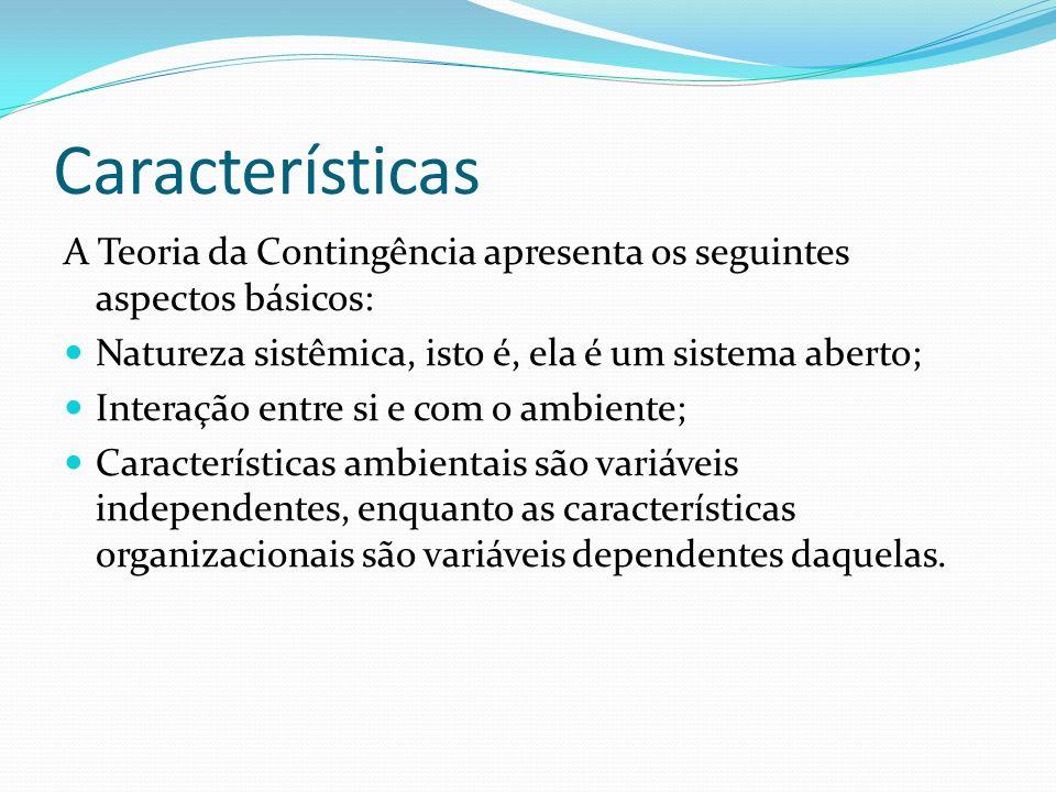 Características A Teoria da Contingência apresenta os seguintes aspectos básicos: Natureza sistêmica, isto é, ela é um sistema aberto; Interação entre