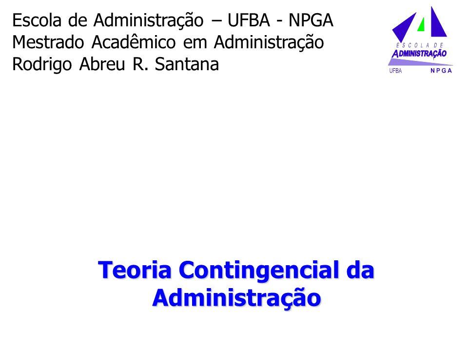 Teoria Contingencial da Administração Escola de Administração – UFBA - NPGA Mestrado Acadêmico em Administração Rodrigo Abreu R. Santana