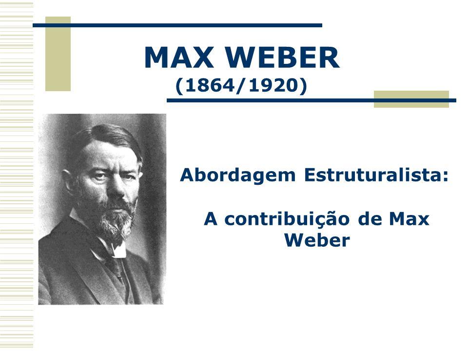 MAX WEBER (1864/1920) Abordagem Estruturalista: A contribuição de Max Weber