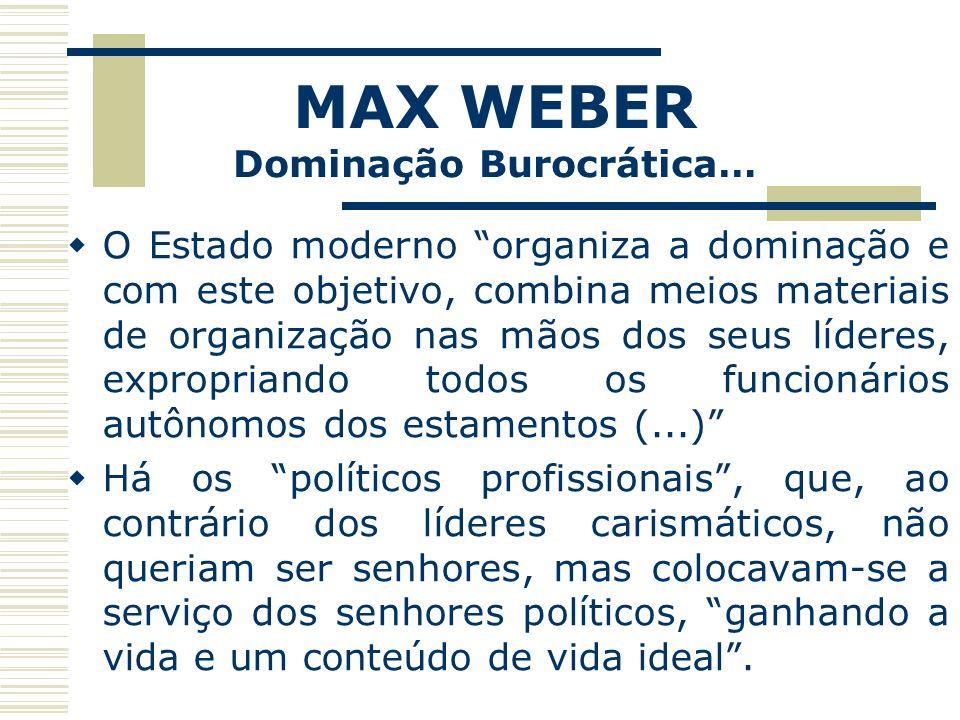 MAX WEBER Dominação Burocrática… O Estado moderno organiza a dominação e com este objetivo, combina meios materiais de organização nas mãos dos seus l