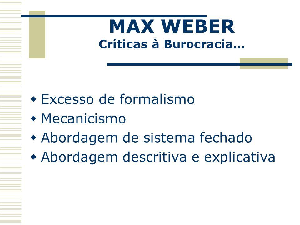 MAX WEBER Críticas à Burocracia… Excesso de formalismo Mecanicismo Abordagem de sistema fechado Abordagem descritiva e explicativa