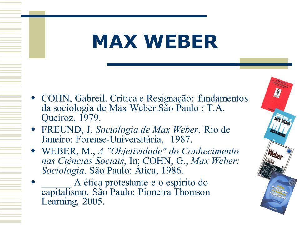 MAX WEBER COHN, Gabreil. Crítica e Resignação: fundamentos da sociologia de Max Weber.São Paulo : T.A. Queiroz, 1979. FREUND, J. Sociologia de Max Web