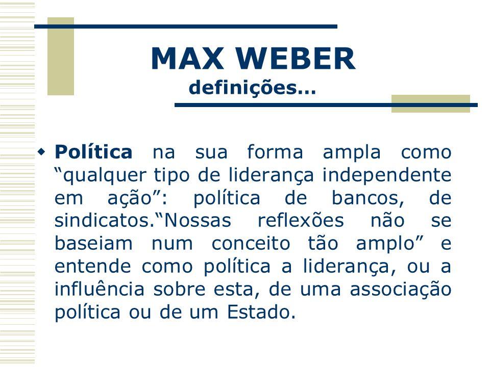 MAX WEBER definições… O Estado não deve ser definido em termos dos fins e sim em termos dos seus meios: (...) só podemos definir o Estado moderno sociologicamente, em termos dos meios peculiares a ele, como peculiares a toda associação política, ou seja, o uso da força física.