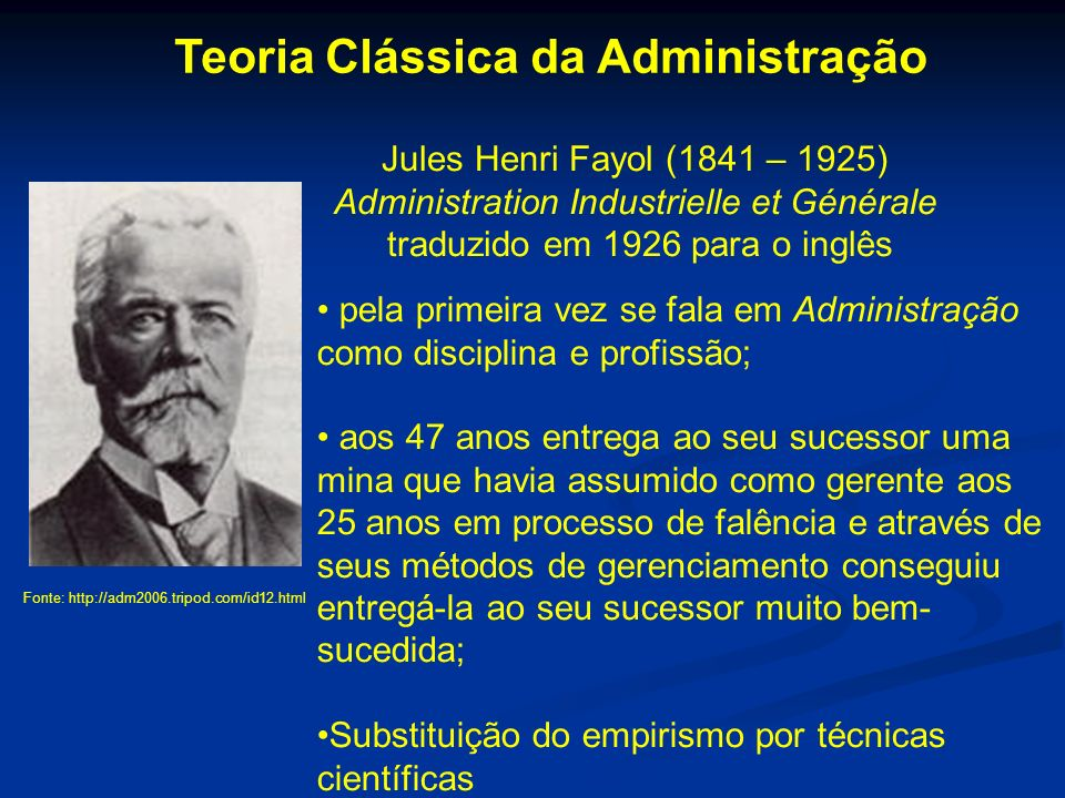 Fonte: http://adm2006.tripod.com/id12.html Teoria Clássica da Administração Jules Henri Fayol (1841 – 1925) Administration Industrielle et Générale tr
