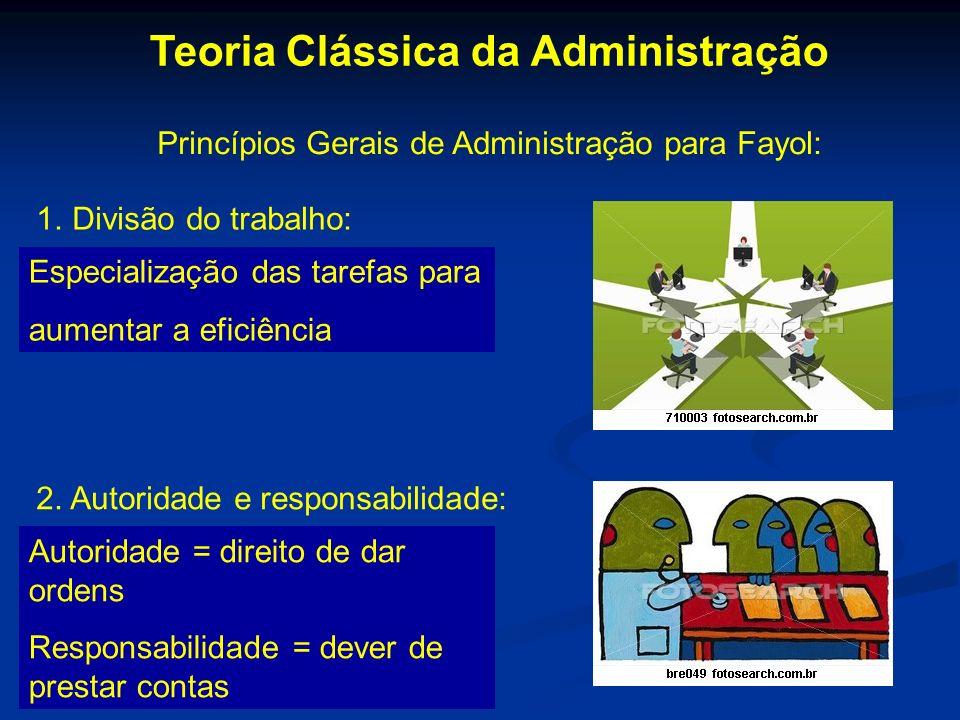 Teoria Clássica da Administração Princípios Gerais de Administração para Fayol: 1.Divisão do trabalho: Especialização das tarefas para aumentar a efic