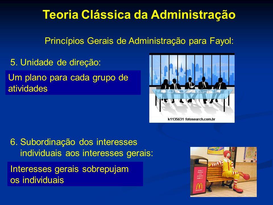 Teoria Clássica da Administração Princípios Gerais de Administração para Fayol: 5. Unidade de direção: Um plano para cada grupo de atividades 6. Subor