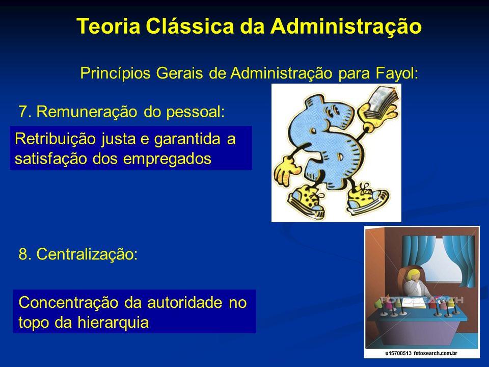 Teoria Clássica da Administração Princípios Gerais de Administração para Fayol: 7. Remuneração do pessoal: Retribuição justa e garantida a satisfação