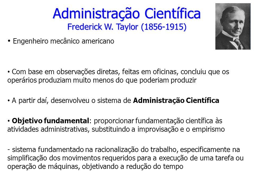 Administração Científica Frederick W. Taylor (1856-1915) Engenheiro mecânico americano Com base em observações diretas, feitas em oficinas, concluiu q