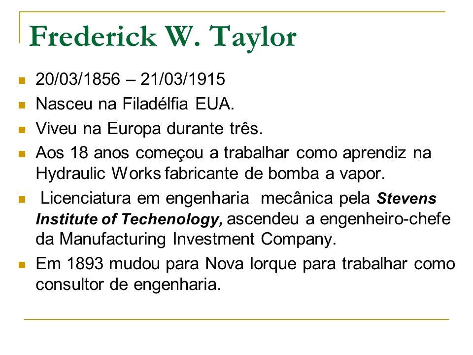 Frederick W. Taylor 20/03/1856 – 21/03/1915 Nasceu na Filadélfia EUA. Viveu na Europa durante três. Aos 18 anos começou a trabalhar como aprendiz na H