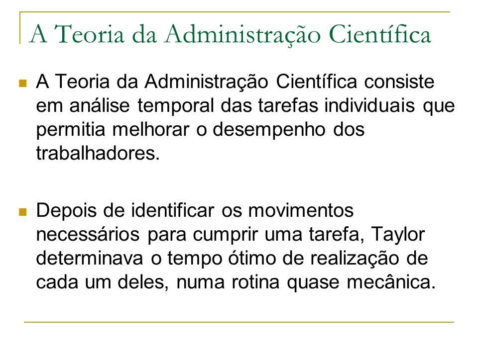 A Teoria da Administração Científica A Teoria da Administração Científica consiste em análise temporal das tarefas individuais que permitia melhorar o