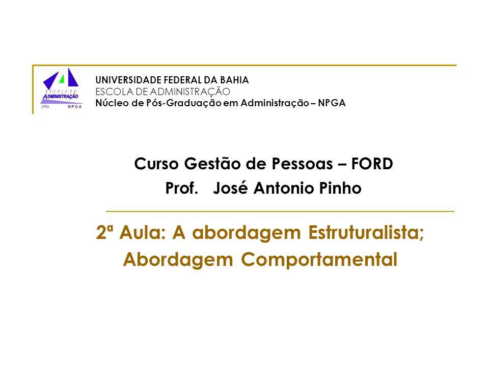 Curso Gestão de Pessoas – FORD Prof. José Antonio Pinho 2ª Aula: A abordagem Estruturalista; Abordagem Comportamental UNIVERSIDADE FEDERAL DA BAHIA ES
