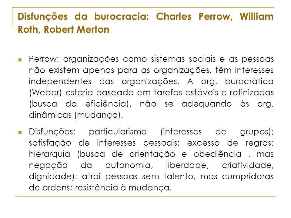 Disfunções da burocracia: Charles Perrow, William Roth, Robert Merton Perrow: organizações como sistemas sociais e as pessoas não existem apenas para