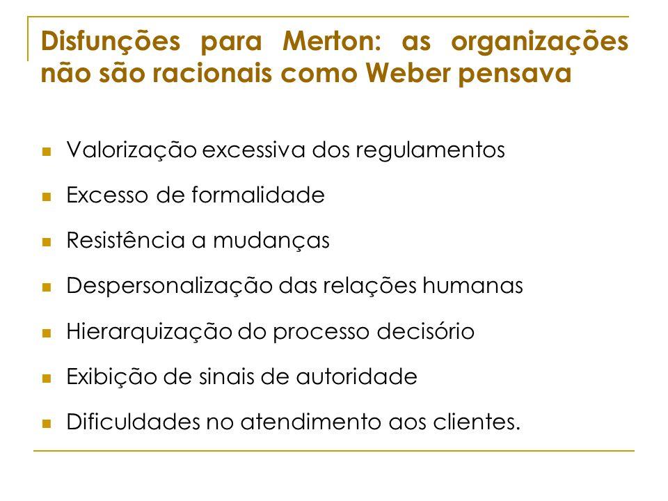 Disfunções para Merton: as organizações não são racionais como Weber pensava Valorização excessiva dos regulamentos Excesso de formalidade Resistência