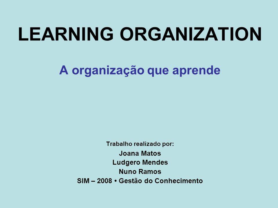 LEARNING ORGANIZATION A organização que aprende Trabalho realizado por: Joana Matos Ludgero Mendes Nuno Ramos SIM – 2008 Gestão do Conhecimento