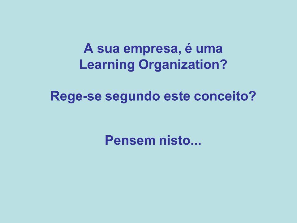 A sua empresa, é uma Learning Organization? Rege-se segundo este conceito? Pensem nisto...